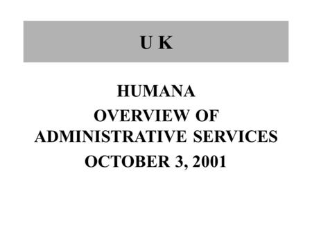 U K HUMANA OVERVIEW OF ADMINISTRATIVE SERVICES OCTOBER 3, 2001.