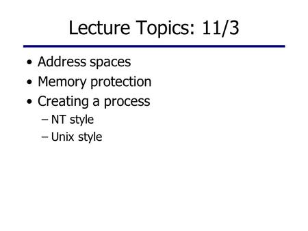 Lecture Topics: 11/3 Address spaces Memory protection Creating a process –NT style –Unix style.