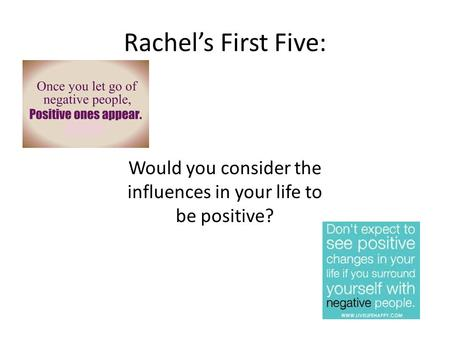 Rachel's First Five: Would you consider the influences in your life to be positive?