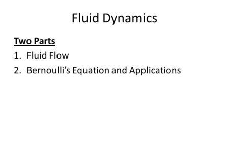 Fluid Dynamics Two Parts 1.Fluid Flow 2.Bernoulli's Equation and Applications.