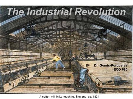 The Industrial Revolution A cotton mill in Lancashire, England, ca. 1834 Dr. Gomis-Porqueras ECO 680.