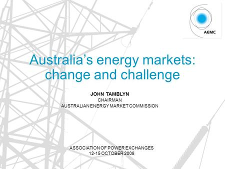Australia's energy markets: change and challenge JOHN TAMBLYN CHAIRMAN AUSTRALIAN ENERGY MARKET COMMISSION ASSOCIATION OF POWER EXCHANGES 12-15 OCTOBER.