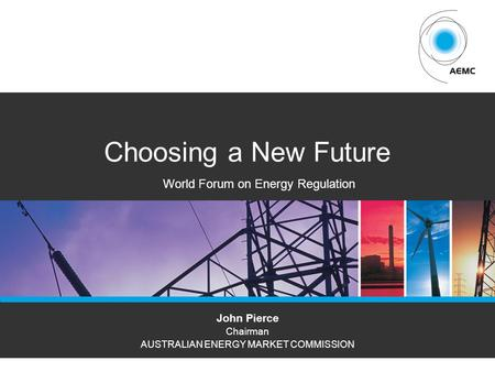 AEMCPAGE 1 Choosing a New Future John Pierce Chairman AUSTRALIAN ENERGY MARKET COMMISSION World Forum on Energy Regulation.