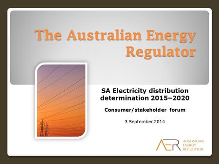 The Australian Energy Regulator SA Electricity distribution determination 2015–2020 Consumer/stakeholder forum 3 September 2014.