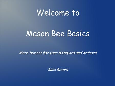 Welcome to Mason Bee Basics More buzzzz for your backyard and orchard Billie Bevers.