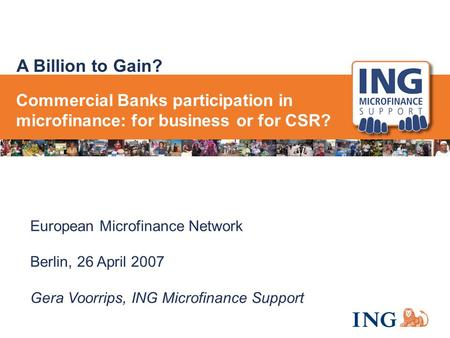 A Billion to Gain? European Microfinance Network Berlin, 26 April 2007 Gera Voorrips, ING Microfinance Support Commercial Banks participation in microfinance: