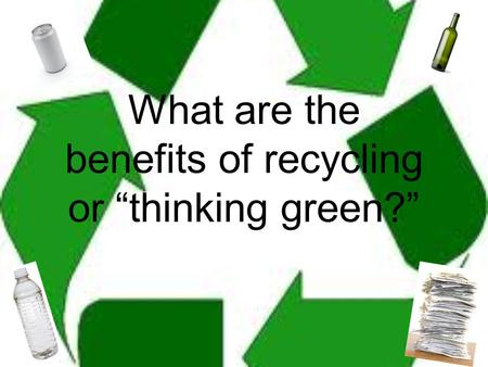 "What are the benefits of recycling or ""thinking green?"""