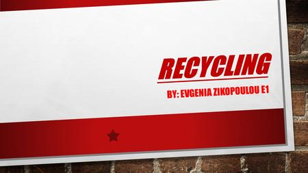 R E C Y C L I N G BY: EVGENIA ZIKOPOULOU E1. THE SYMBOL OF RECYCLING THERE ARE MANY SYMBOLS FOR RECYCLING. I AM GOING TO SHOW YOU SOME IN THE FOLLOWING.
