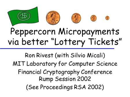 "Peppercorn Micropayments via better ""Lottery Tickets"" Ron Rivest (with Silvio Micali) MIT Laboratory for Computer Science Financial Cryptography Conference."
