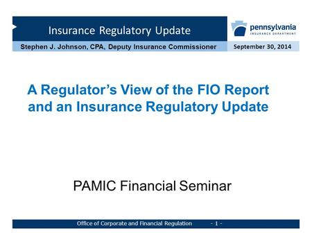 Insurance Regulatory Update September 30, 2014 Office of Corporate and Financial Regulation - 1 - Stephen J. Johnson, CPA, Deputy Insurance Commissioner.