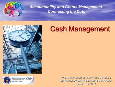 Cash Management Cash Management Accountability and Grants Management: Connecting the Dots U.S. Department of Labor, ETA, Region 4 Discretionary Grantee.
