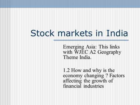 Stock markets in India Emerging Asia: This links with WJEC A2 Geography Theme India. 1.2 How and why is the economy changing ? Factors affecting the growth.