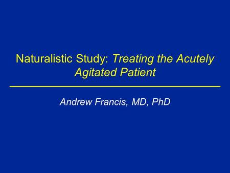 Naturalistic Study: Treating the Acutely Agitated Patient Andrew Francis, MD, PhD.
