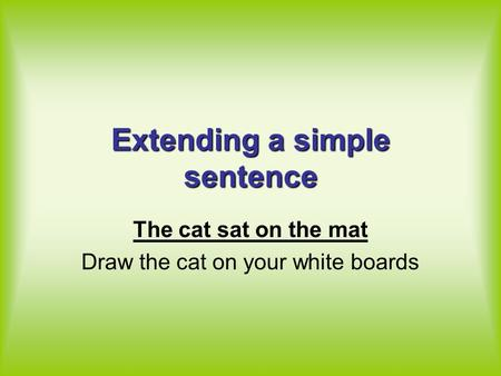 Extending a simple sentence The cat sat on the mat Draw the cat on your white boards.