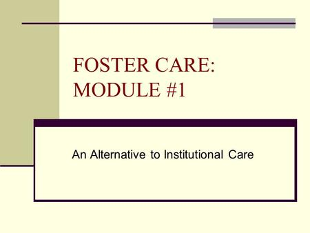FOSTER CARE: MODULE #1 An Alternative to Institutional Care.