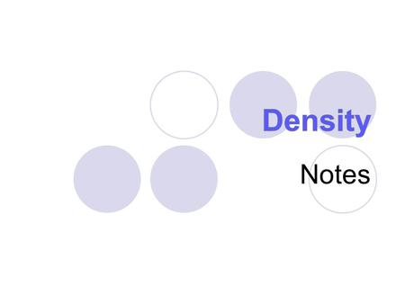 Notes. What is density? Density is a comparison of how much matter there is in a certain amount of space. (how compact matter is) Mass: how much matter.