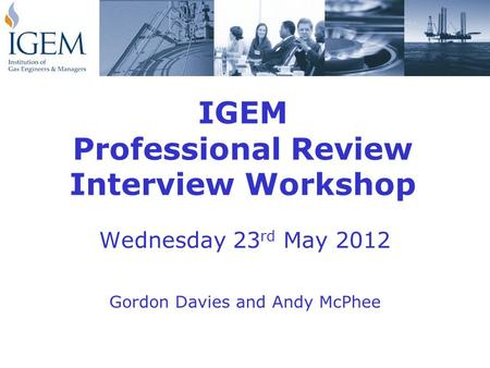IGEM Professional Review Interview Workshop Wednesday 23 rd May 2012 Gordon Davies and Andy McPhee.