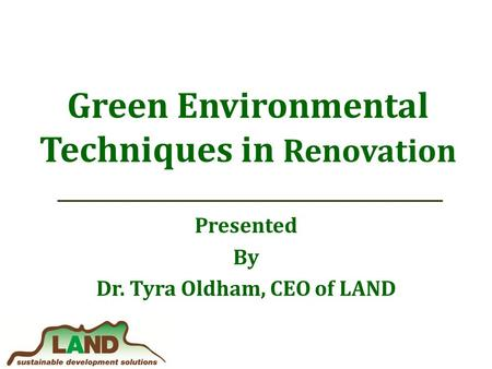 Green Environmental Techniques in Renovation Presented By Dr. Tyra Oldham, CEO of LAND.