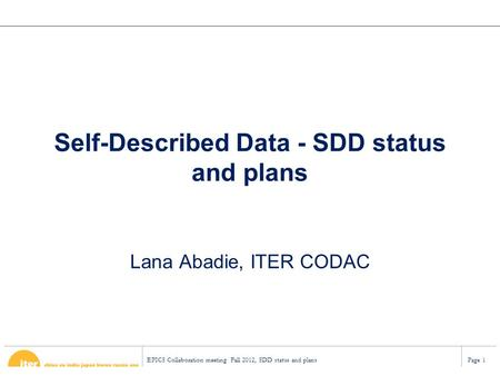EPICS Collaboration meeting Fall 2012, SDD status and plansPage 1 Self-Described Data - SDD status and plans Lana Abadie, ITER CODAC.