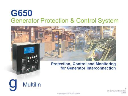 1 GE Consumer & Industrial Multilin Copyright © 2006 GE Multilin G650 Generator Protection & Control System Protection, Control and Monitoring for Generator.