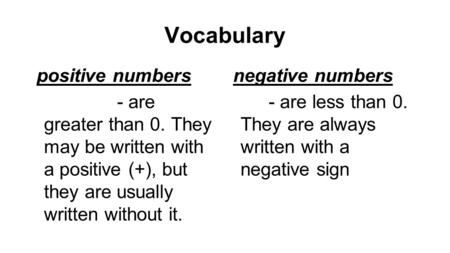 Vocabulary positive numbers - are greater than 0. They may be written with a positive (+), but they are usually written without it. negative numbers -
