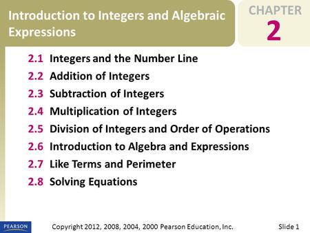 CHAPTER 2 Introduction to Integers and Algebraic Expressions Slide 1Copyright 2012, 2008, 2004, 2000 Pearson Education, Inc. 2.1Integers and the Number.