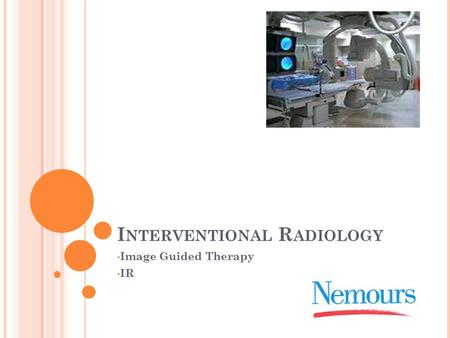 I NTERVENTIONAL R ADIOLOGY Image Guided Therapy IR.