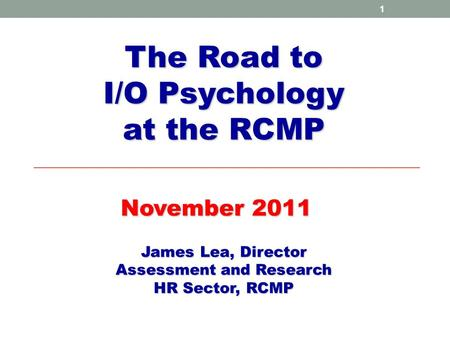 1 The Road to I/O Psychology at the RCMP November 2011 James Lea, Director Assessment and Research HR Sector, RCMP.