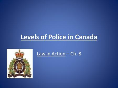 Levels of Police in Canada Law in Action – Ch. 8.