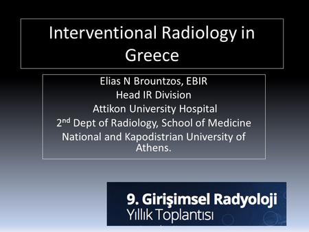 Interventional Radiology in Greece Elias N Brountzos, EBIR Head IR Division Attikon University Hospital 2 nd Dept of Radiology, School of Medicine National.