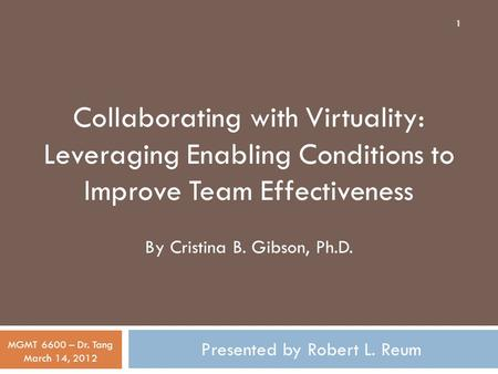 Presented by Robert L. Reum MGMT 6600 – Dr. Tang March 14, 2012 Collaborating with Virtuality: Leveraging Enabling Conditions to Improve Team Effectiveness.