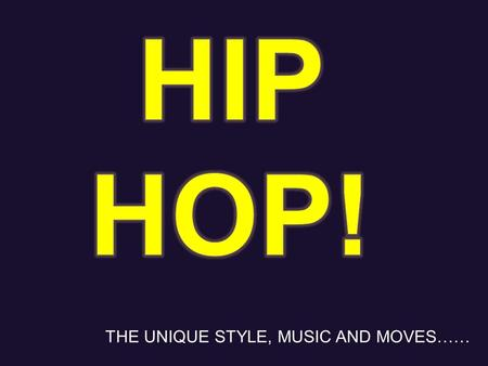 THE UNIQUE STYLE, MUSIC AND MOVES……. Hip hop is a style of rap, reggae etc… music that people use to dance in the form of hip hop. Its music of us black.