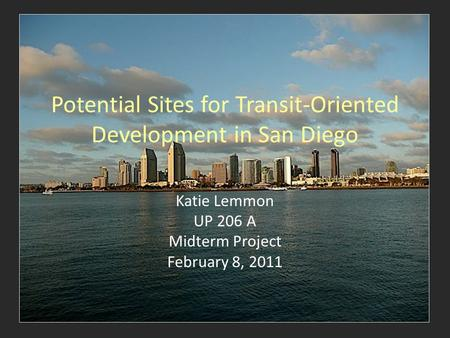 Potential Sites for Transit-Oriented Development in San Diego Katie Lemmon UP 206 A Midterm Project February 8, 2011.