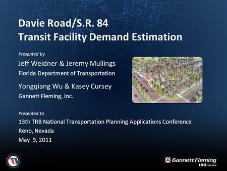 Davie Road/S.R. 84 Transit Facility Demand Estimation Presented by Jeff Weidner & Jeremy Mullings Florida Department of Transportation Yongqiang Wu & Kasey.
