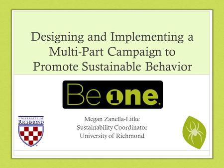 Designing and Implementing a Multi-Part Campaign to Promote Sustainable Behavior Megan Zanella-Litke Sustainability Coordinator University of Richmond.