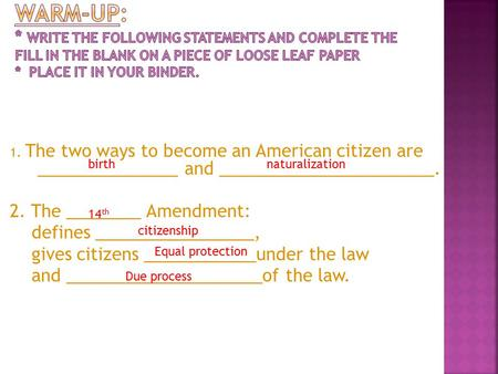 1. The two ways to become an American citizen are _______________ and _______________________. 2. The ________ Amendment: defines _________________, gives.