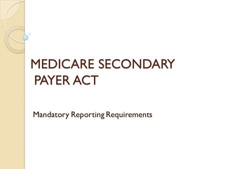 MEDICARE SECONDARY PAYER ACT Mandatory Reporting Requirements.