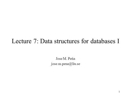 1 Lecture 7: Data structures for databases I Jose M. Peña