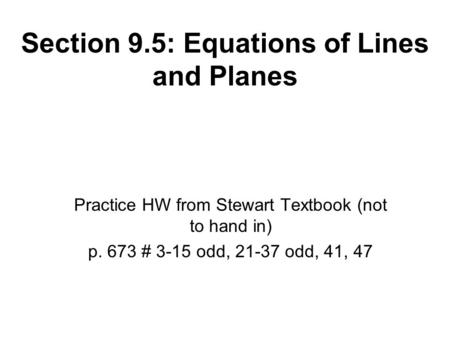 Section 9.5: Equations of Lines and Planes Practice HW from Stewart Textbook (not to hand in) p. 673 # 3-15 odd, 21-37 odd, 41, 47.
