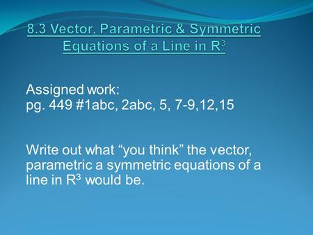"Assigned work: pg. 449 #1abc, 2abc, 5, 7-9,12,15 Write out what ""you think"" the vector, parametric a symmetric equations of a line in R 3 would be."
