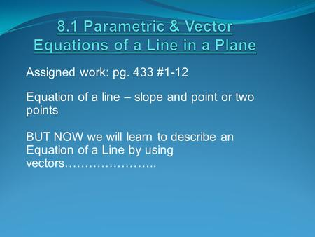 Assigned work: pg. 433 #1-12 Equation of a line – slope and point or two points BUT NOW we will learn to describe an Equation of a Line by using vectors…………………..