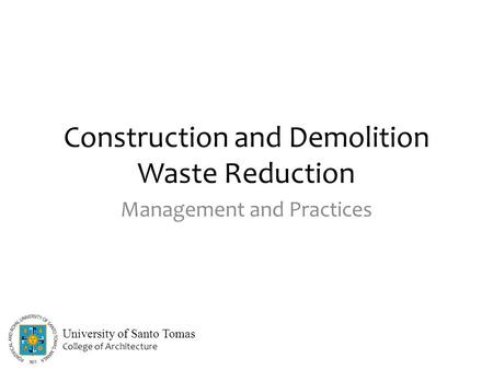 Construction and Demolition Waste Reduction Management and Practices University of Santo Tomas College of Architecture.