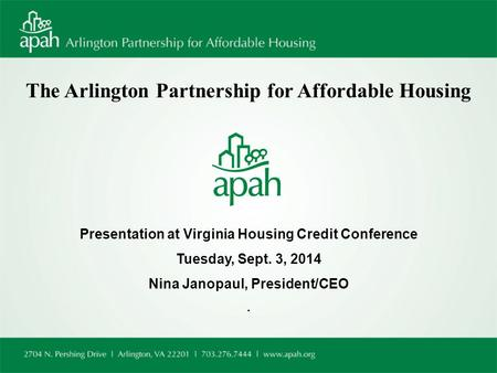 The Arlington Partnership for Affordable Housing Presentation at Virginia Housing Credit Conference Tuesday, Sept. 3, 2014 Nina Janopaul, President/CEO.
