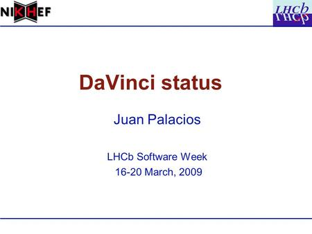 DaVinci status Juan Palacios LHCb Software Week 16-20 March, 2009.