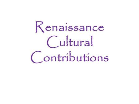 "Renaissance Cultural Contributions. Warm-Up Read the following passage: ""Upon this a question arises: whether it be better to be loved than feared or."