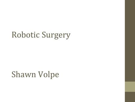 Robotic Surgery Shawn Volpe. Types of Robotic Surgery Tele-surgical system Surgeon preforms remote surgery from anywhere in the world that controls a.