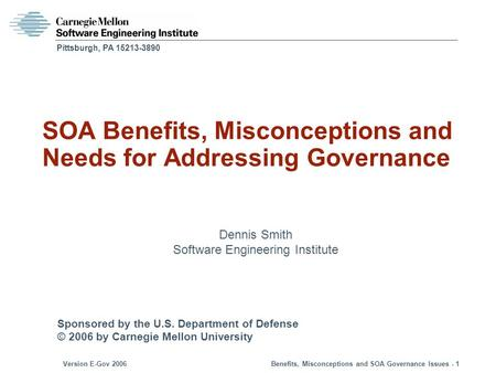 Sponsored by the U.S. Department of Defense © 2006 by Carnegie Mellon University Version E-Gov 2006Benefits, Misconceptions and SOA Governance Issues -