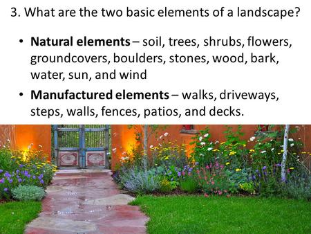 3. What are the two basic elements of a landscape? Natural elements – soil, trees, shrubs, flowers, groundcovers, boulders, stones, wood, bark, water,