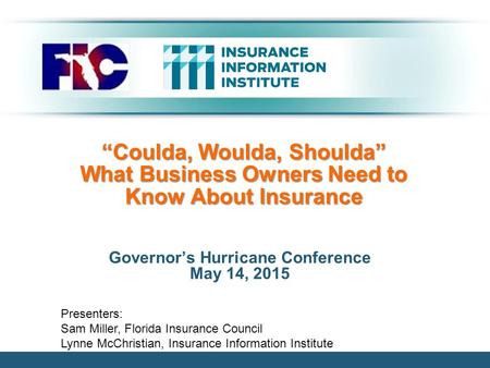 """Coulda, Woulda, Shoulda"" What Business Owners Need to Know About Insurance Governor's Hurricane Conference May 14, 2015 Presenters: Sam Miller, Florida."