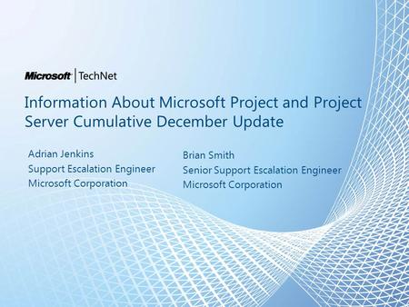 Information About Microsoft Project and Project Server Cumulative December Update Adrian Jenkins Support Escalation Engineer Microsoft Corporation 1 Brian.